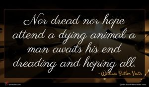 William Butler Yeats quote : Nor dread nor hope ...