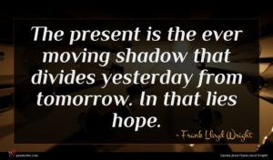 Frank Lloyd Wright quote : The present is the ...