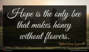 Robert Green Ingersoll quote : Hope is the only ...