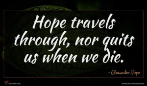 Alexander Pope quote : Hope travels through nor ...