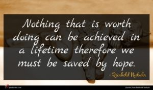 Reinhold Niebuhr quote : Nothing that is worth ...