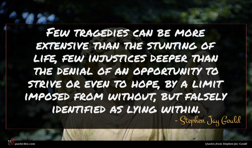 Few tragedies can be more extensive than the stunting of life, few injustices deeper than the denial of an opportunity to strive or even to hope, by a limit imposed from without, but falsely identified as lying within.
