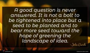 John Ciardi quote : A good question is ...