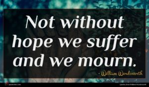 William Wordsworth quote : Not without hope we ...
