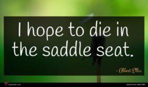 Albert Ellis quote : I hope to die ...