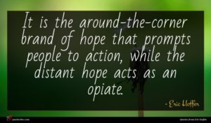 Eric Hoffer quote : It is the around-the-corner ...