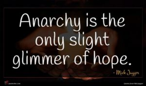 Mick Jagger quote : Anarchy is the only ...