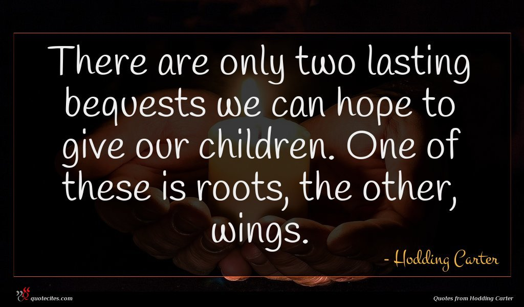 There are only two lasting bequests we can hope to give our children. One of these is roots, the other, wings.